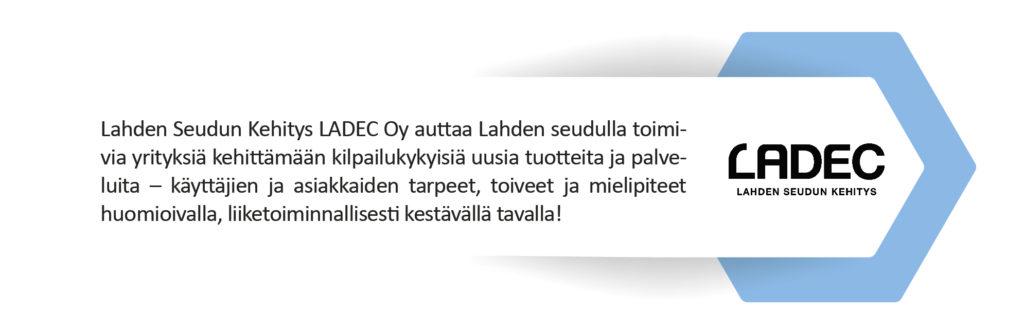 Lahden Seudun Kehitys LADEC Oy auttaa Lahden seudulla toimivia yrityksiä kehittämään kilpailukykyisiä uusia tuotteita ja palveluita – käyttäjien ja asiakkaiden tarpeet, toiveet ja mielipiteet huomioivalla, liiketoiminnallisesti kestävällä tavalla!