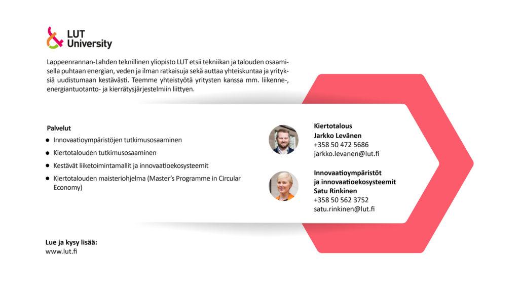 Lappeenrannan-Lahden teknillinen yliopisto LUT etsii tekniikan ja talouden osaamisella puhtaan energian, veden ja ilman ratkaisuja sekä auttaa yhteiskuntaa ja yrityksiä uudistumaan kestävästi. Teemme yhteistyötä yritysten kanssa mm. liikenne-, energiantuotanto- ja kierrätysjärjestelmiin liittyen. Lisää tietoa www.lut.fi