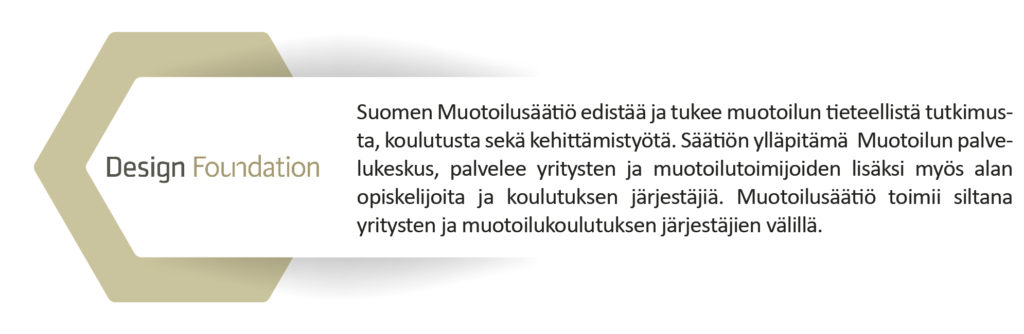Suomen Muotoilusäätiö edistää ja tukee muotoilun tieteellistä tutkimusta, koulutusta sekäkehittämistyötä. Säätiön ylläpitämä  Muotoilun palvelukeskus, palvelee yritysten ja muotoilutoimijoiden lisäksi myös alan opiskelijoita ja koulutuksen järjestäjiä. Muotoilusäätiö toimii siltana yritysten ja muotoilukoulutuksen järjestäjien välillä.